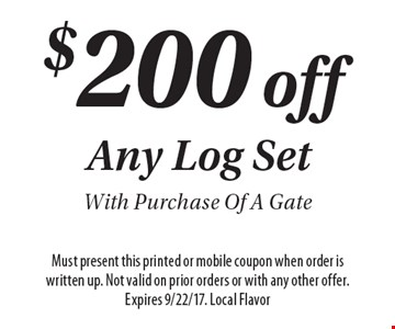 $200 off Any Log SetWith Purchase Of A Gate. Must present this printed or mobile coupon when order is written up. Not valid on prior orders or with any other offer. Expires 9/22/17. Local Flavor