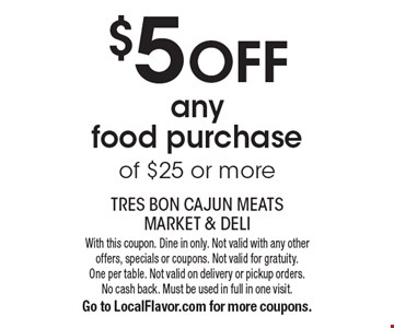 $5 off any food purchase of $25 or more. With this coupon. Dine in only. Not valid with any other offers, specials or coupons. Not valid for gratuity. One per table. Not valid on delivery or pickup orders. No cash back. Must be used in full in one visit. Go to LocalFlavor.com for more coupons.