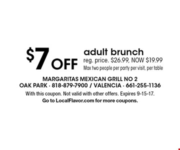 $7 Off adult brunch, reg. price. $26.99, NOW $19.99. Max two people per party per visit, per table. With this coupon. Not valid with other offers. Expires 9-15-17. Go to LocalFlavor.com for more coupons.