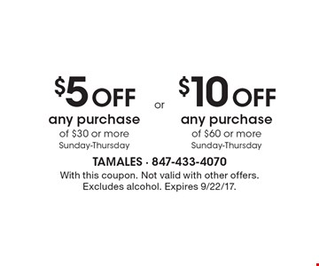 $5 OFF any purchase of $30 or more • Sunday-Thursday. $10 OFF any purchase of $60 or more Sunday-Thursday. With this coupon. Not valid with other offers. Excludes alcohol. Expires 9/22/17.
