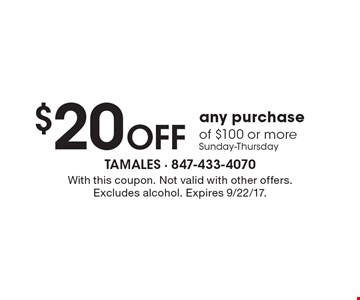 $20 OFF any purchase of $100 or more Sunday-Thursday. With this coupon. Not valid with other offers. Excludes alcohol. Expires 9/22/17.