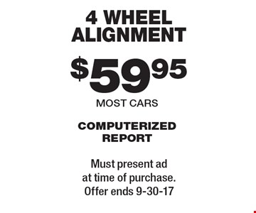 $59.95 4 wheel alignment computerized report most cars. Must present ad at time of purchase. Offer ends 9-30-17