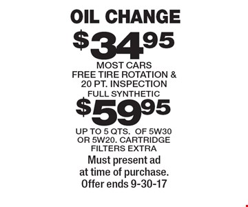 Oil change $34.95 most cars free tire rotation & 20 pt. inspection up to 5 qts. of 5w30 or $59.95 full synthetic up to 5 qts 5w20 cartridge filters extra. Must present ad at time of purchase. Offer ends 9-30-17