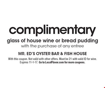 Complimentary Glass Of House Wine Or Bread Pudding With The Purchase Of Any Entree. With this coupon. Not valid with other offers. Must be 21 with valid ID for wine. Expires 11-1-17. Go to LocalFlavor.com for more coupons.