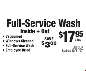 $17.95+Tax Full-Service Wash, Inside + Out - Vacuumed- Windows Cleaned - Full-Service Wash- Employee Dried SAVE$3.00. LEBCLIP Expires 10/31/17.