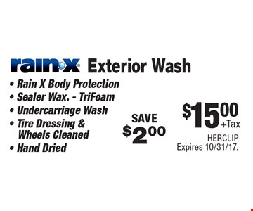 $15.00 + tax Rain-x exterior wash. Rain X body protection, sealer wax. - TriFoam, undercarriage wash, tire dressing & wheels cleaned, hand dried. Save $2.00. HERCLIP. Expires 10/31/17.