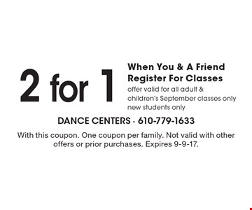 2 for 1 When You & A Friend Register For Classes, offer valid for all adult & children's September classes only new students only. With this coupon. One coupon per family. Not valid with other offers or prior purchases. Expires 9-9-17.