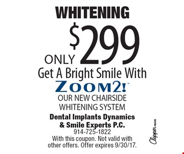 WHITENING Only$299 Get A Bright Smile WithZoom2! OUR NEW CHAIRSIDEWHITENING SYSTEM. With this coupon. Not valid with  other offers. Offer expires 9/30/17.