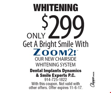 Whitening, Get A Bright Smile With Zoom2! Only $299. Our new chairside whitening system. With this coupon. Not valid with other offers. Offer expires 11-6-17.