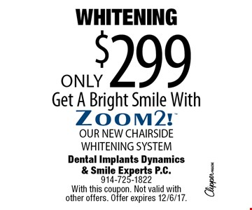 WHITENING Only $299 Get A Bright Smile WithZoom2! OUR NEW CHAIRSIDE WHITENING SYSTEM. With this coupon. Not valid with 
