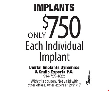 IMPLANTS Only $750 Each Individual Implant. With this coupon. Not valid with other offers. Offer expires 12/31/17.