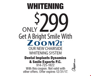WHITENING Only $299. Get A Bright Smile With Zoom2! OUR NEW CHAIR SIDE WHITENING SYSTEM. With this coupon. Not valid with other offers. Offer expires 12/31/17.