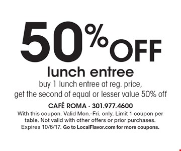 50% off lunch entree. Buy 1 lunch entree at reg. price, get the second of equal or lesser value 50% off. With this coupon. Valid Mon.-Fri. only. Limit 1 coupon per table. Not valid with other offers or prior purchases. Expires 10/6/17. Go to LocalFlavor.com for more coupons.