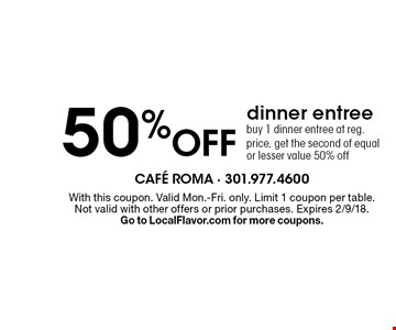 50% off dinner entree. Buy 1 dinner entree at reg. price, get the second of equal or lesser value 50% off. With this coupon. Valid Mon.-Fri. only. Limit 1 coupon per table. Not valid with other offers or prior purchases. Expires 2/9/18. Go to LocalFlavor.com for more coupons.