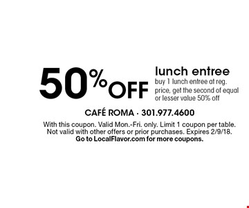 50% off lunch entree buy 1 lunch entree at reg. price, get the second of equal or lesser value 50% off. With this coupon. Valid Mon.-Fri. only. Limit 1 coupon per table. Not valid with other offers or prior purchases. Expires 2/9/18. Go to LocalFlavor.com for more coupons.