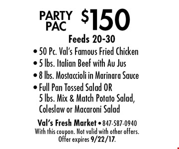 $150 PARTY PAC. Feeds 20-30. 50 Pc. Val's Famous Fried Chicken, 5 lbs. Italian Beef with Au Jus, 8 lbs. Mostaccioli in Marinara Sauce, Full Pan Tossed Salad OR 5 lbs. Mix & Match Potato Salad, Coleslaw or Macaroni Salad. With this coupon. Not valid with other offers. Offer expires 9/22/17.