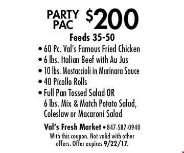 $200 PARTY PAC. Feeds 35-50. 60 Pc. Val's Famous Fried Chicken, 6 lbs. Italian Beef with Au Jus, 10 lbs. Mostaccioli in Marinara Sauce, 40 Picollo Rolls, Full Pan Tossed Salad OR 6 lbs. Mix & Match Potato Salad, Coleslaw or Macaroni Salad. With this coupon. Not valid with other offers. Offer expires 9/22/17.