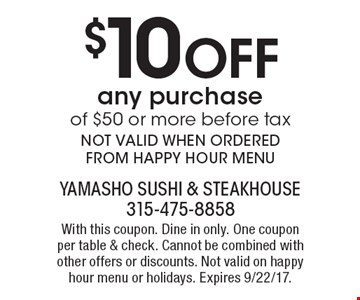 $10 Off any purchase of $50 or more before tax. NOT VALID WHEN ORDERED FROM HAPPY HOUR MENU. With this coupon. Dine in only. One coupon per table & check. Cannot be combined with other offers or discounts. Not valid on happy hour menu or holidays. Expires 9/22/17.