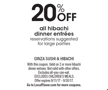 20% off all hibachi dinner entrees. Reservations suggested for large parties. With this coupon. Valid on 2 or more hibachi dinner entrees. Not valid with other offers. Excludes all-you-can-eat. Excludes children's meals. Offer expires 9/11/17 - 9/30/17. Go to LocalFlavor.com for more coupons.