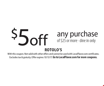 $5 off any purchase of $25 or more. Dine in only. With this coupon. Not valid with other offers and cannot be used with LocalFlavor.com certificates. Excludes tax & gratuity. Offer expires 10/13/17. Go to LocalFlavor.com for more coupons.