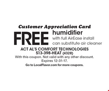 Customer Appreciation Card. FREE humidifier with full AirEase install, can substitute air cleaner. With this coupon. Not valid with any other discount.Expires 12-31-17. Go to LocalFlavor.com for more coupons.