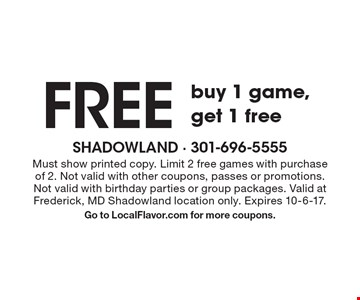 Free game buy 1 game, get 1 free. Must show printed copy. Limit 2 free games with purchase of 2. Not valid with other coupons, passes or promotions. Not valid with birthday parties or group packages. Valid at Frederick, MD Shadowland location only. Expires 10-6-17. Go to LocalFlavor.com for more coupons.