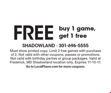 Free game. Buy 1 game, get 1 free. Must show printed copy. Limit 2 free games with purchase of 2. Not valid with other coupons, passes or promotions. Not valid with birthday parties or group packages. Valid at Frederick, MD Shadowland location only. Expires 11-10-17. Go to LocalFlavor.com for more coupons.
