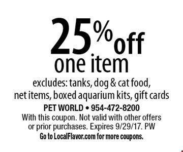 25% off one item, excludes: tanks, dog & cat food, net items, boxed aquarium kits, gift cards. With this coupon. Not valid with other offers or prior purchases. Expires 9/29/17. PW Go to LocalFlavor.com for more coupons.