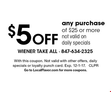 $5 off any purchase of $25 or more. not valid on daily specials. With this coupon. Not valid with other offers, daily specials or loyalty punch card. Exp. 12-1-17. CLPR Go to LocalFlavor.com for more coupons.