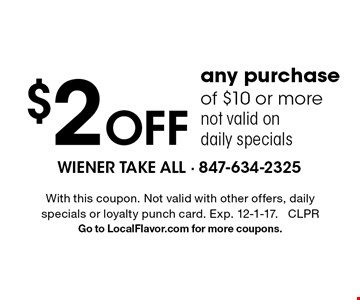 $2 off any purchase of $10 or more. not valid on daily specials. With this coupon. Not valid with other offers, daily specials or loyalty punch card. Exp. 12-1-17. CLPR Go to LocalFlavor.com for more coupons.