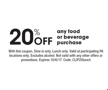 20% off any food or beverage purchase. With this coupon. Dine in only. Lunch only. Valid at participating PA locations only. Excludes alcohol. Not valid with any other offers or promotions. Expires 10/6/17. Code: CLIP20lunch