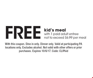 Free kid's meal with 1 paid adult entree, not to exceed $6.99 per meall. With this coupon. Dine in only. Dinner only. Valid at participating PA locations only. Excludes alcohol. Not valid with other offers or prior purchases. Expires 10/6/17. Code: CLIPkid