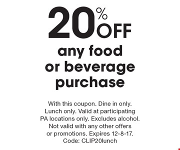 20% off any food or beverage purchase. With this coupon. Dine in only. Lunch only. Valid at participating PA locations only. Excludes alcohol. Not valid with any other offers or promotions. Expires 12-8-17. Code: CLIP20lunch