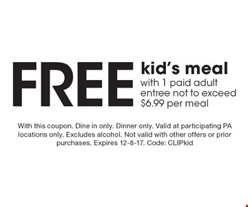 Free kid's meal with 1 paid adult entree not to exceed $6.99 per meal. With this coupon. Dine in only. Dinner only. Valid at participating PA locations only. Excludes alcohol. Not valid with other offers or prior purchases. Expires 12-8-17. Code: CLIPkid