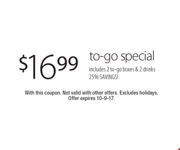 $16.99 to-go special. Includes 2 to-go boxes & 2 drinks. 25% SAVINGS! With this coupon. Not valid with other offers. Excludes holidays. Offer expires 10-9-17.