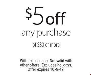 $5 off any purchase of $30 or more. With this coupon. Not valid with other offers. Excludes holidays. Offer expires 10-9-17.