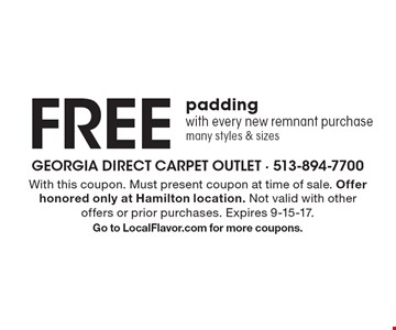 Free padding with every new remnant purchase many styles & sizes. With this coupon. Must present coupon at time of sale. Offer honored only at Hamilton location. Not valid with other offers or prior purchases. Expires 9-15-17.Go to LocalFlavor.com for more coupons.