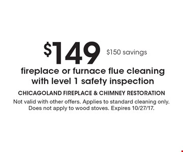 $149 fireplace or furnace flue cleaning with level 1 safety inspection. $150 savings. Not valid with other offers. Applies to standard cleaning only. Does not apply to wood stoves. Expires 10/27/17.