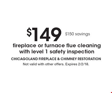 $149 fireplace or furnace flue cleaning with level 1 safety inspection. $150 savings. Not valid with other offers. Expires 2/2/18.