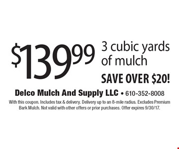 $139.99 for 3 cubic yards of mulch. save over $20! With this coupon. Includes tax & delivery. Delivery up to an 8-mile radius. Excludes Premium Bark Mulch. Not valid with other offers or prior purchases. Offer expires 9/30/17.