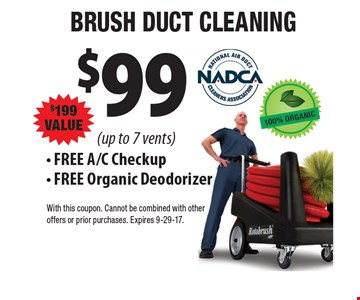 $99 BRUSH DUCT CLEANING, $199 VALUE (up to 7 vents). FREE A/C Checkup. FREE Organic Deodorizer. With this coupon. Cannot be combined with other offers or prior purchases. Expires 9-29-17.