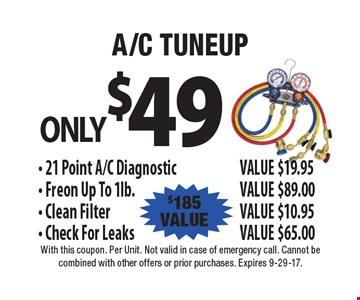ONLY $49 A/C TUNEUP, $185 VALUE. 21 Point A/C Diagnostic, VALUE $19.95. Freon Up To 1lb.- VALUE $89.00. Clean Filter, VALUE $10.95. Check For Leaks, VALUE $65.00. With this coupon. Per Unit. Not valid in case of emergency call. Cannot be combined with other offers or prior purchases. Expires 9-29-17.