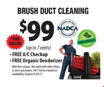 $99 Brush Duct Cleaning, $199 Value (up to 7 vents). FREE A/C Checkup & Free Organic Deodorizer. With this coupon. Cannot be combined with other offers or prior purchases. Expires 9-29-17.