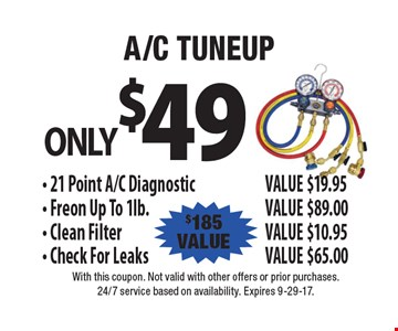 A/C tuneup only $49, $185 value. 21 Point A/C Diagnostic Value $19.95, Freon Up To 1lb. Value $89.00, Clean Filter Value $10.95, Check For Leaks Value $65.00. With this coupon. Per unit. Not valid in case of emergency call. Cannot be combined with other offers or prior purchases. Expires 9-29-17.