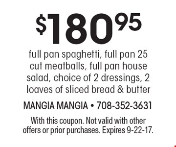 $180.95 full pan spaghetti, full pan 25 cut meatballs, full pan house salad, choice of 2 dressings, 2 loaves of sliced bread & butter. With this coupon. Not valid with other offers or prior purchases. Expires 9-22-17.