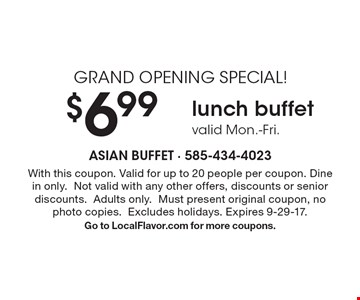 Grand Opening Special! $6.99 lunch buffet. Valid Mon.-Fri. With this coupon. Valid for up to 20 people per coupon. Dine in only. Not valid with any other offers, discounts or senior discounts. Adults only. Must present original coupon, no photo copies. Excludes holidays. Expires 9-29-17. Go to LocalFlavor.com for more coupons.