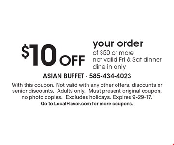 $10 Off your order of $50 or more. Not valid Fri & Sat dinner. Dine in only. With this coupon. Not valid with any other offers, discounts or senior discounts. Adults only. Must present original coupon, no photo copies. Excludes holidays. Expires 9-29-17. Go to LocalFlavor.com for more coupons.