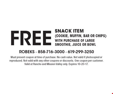 FREE snack item (cookie, muffin, bar or chips)with purchase of large smoothie, juice or bowl. Must present coupon at time of purchase. No cash value. Not valid if photocopied or reproduced. Not valid with any other coupons or discounts. One coupon per customer. Valid at Rancho and Mission Valley only. Expires 10-20-17.