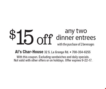 $15 off any two dinner entrees with the purchase of 2 beverages. With this coupon. Excluding sandwiches and daily specials. Not valid with other offers or on holidays. Offer expires 9-22-17.