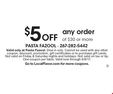 $5Off any orderof $30 or more. Valid only at Pasta Fazool. Dine in only. Cannot be used with any other coupon, discount, promotion, gift certificates or to purchase gift cards. Not valid on Friday & Saturday nights and holidays. Not valid on tax or tip. One coupon per table. Valid now through 9/8/17.Go to LocalFlavor.com for more coupons.